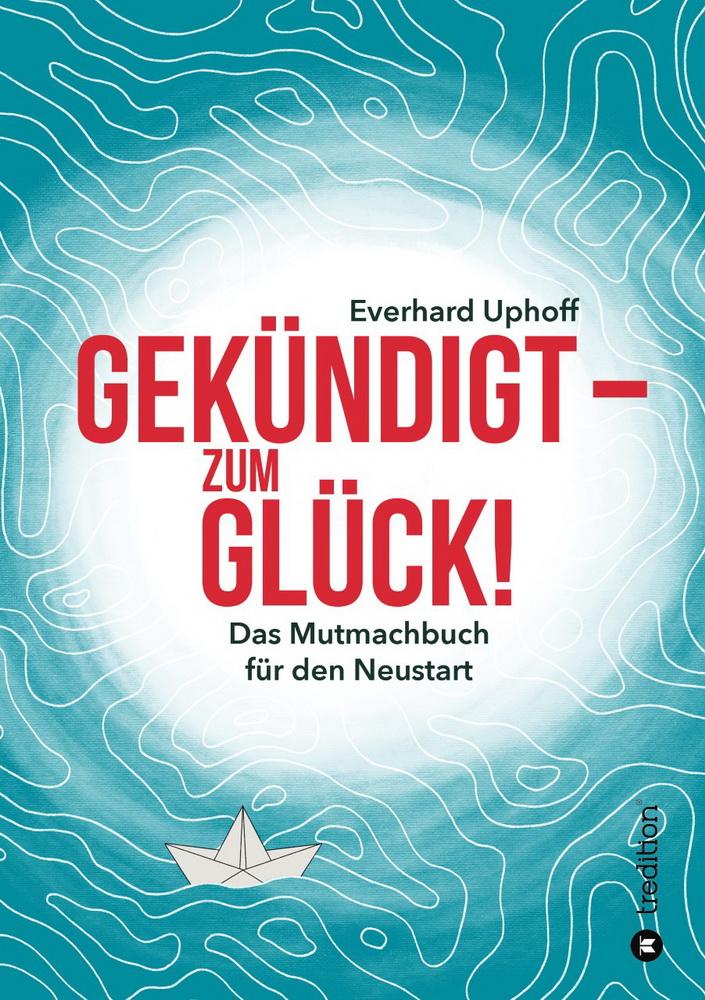 Gekündigt - zum Glück! - Das Mutmachbuch für den Neustart von Everhard Uphoff