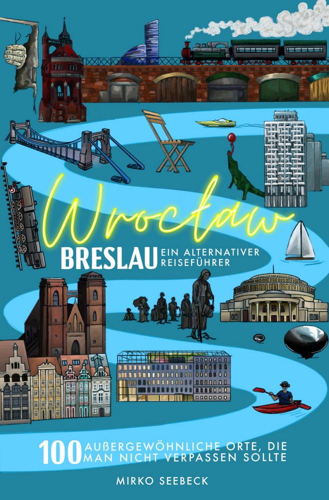 Breslau (Wroclaw) – Ein alternativer Reiseführer - 100 außergewöhnliche Orte, die man nicht verpassen sollte von Mirko Seebeck